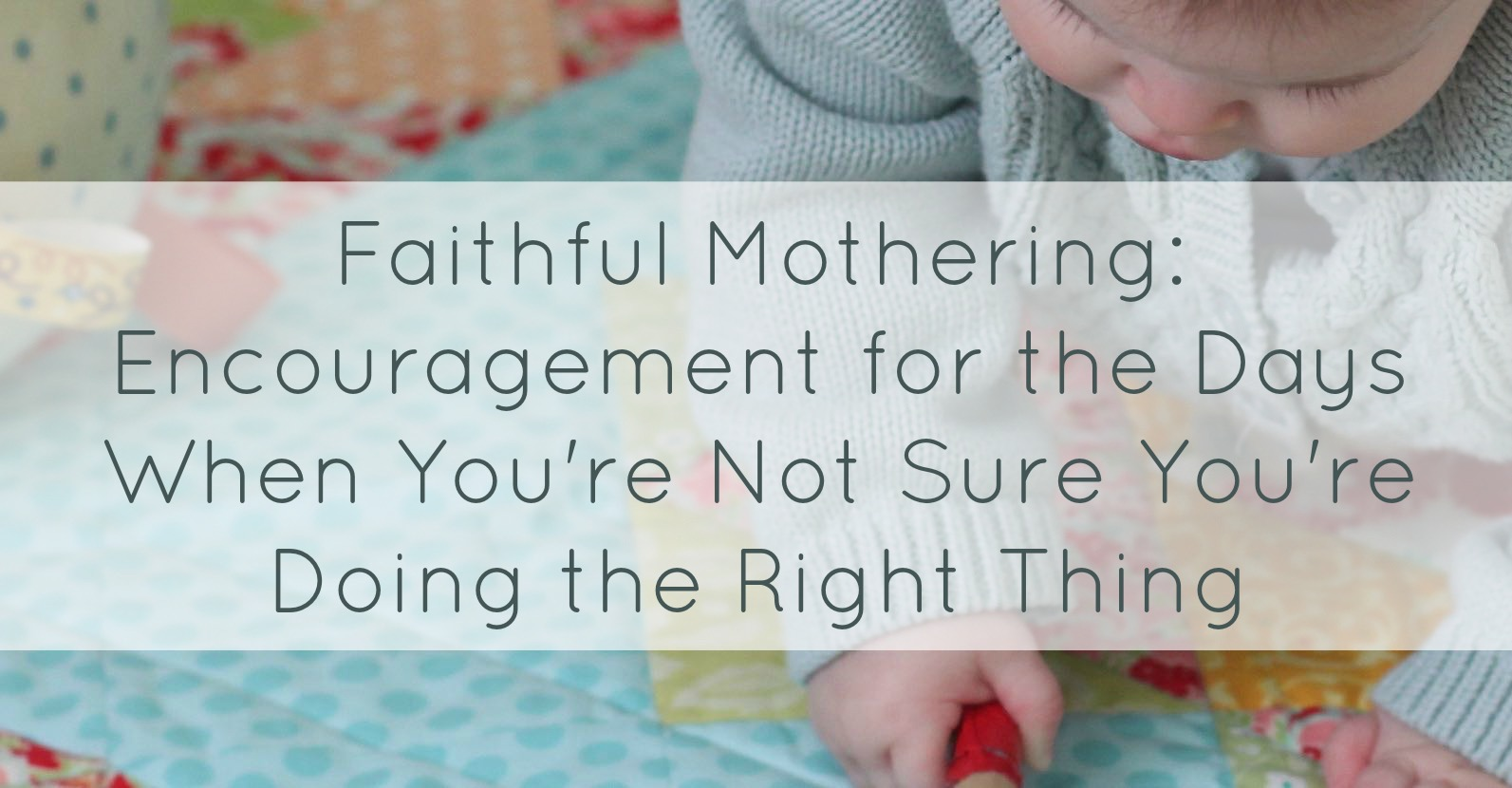 Faithful Mothering: Encouragement for the Days When You're Not Sure You're Doing the Right Thing
